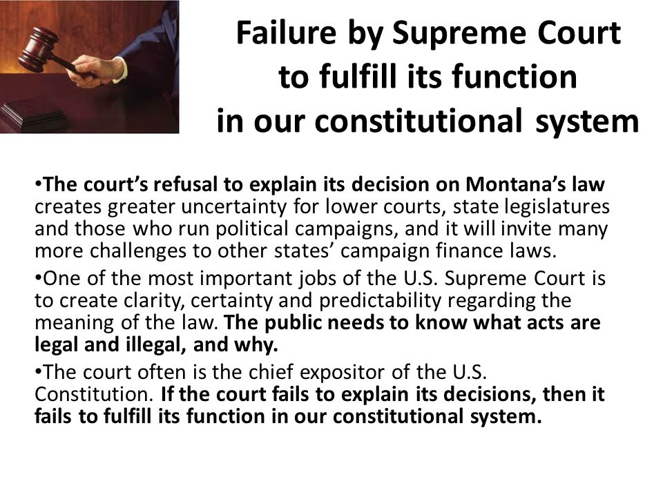Failure by Supreme Court to fulfill its function in our constitutional system The court's refusal to explain its decision on Montana's law creates greater uncertainty for lower courts, state legislatures and those who run political campaigns, and it will invite many more challenges to other states' campaign finance laws.