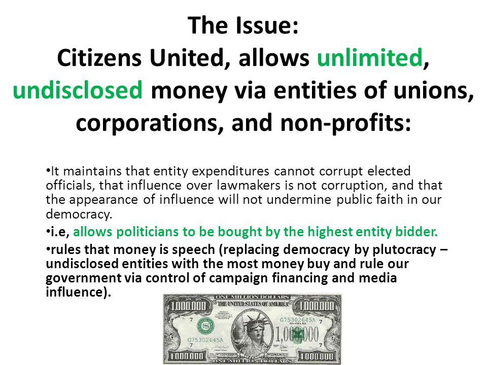 The Issue: Citizens United, allows unlimited, undisclosed money via entities of unions, corporations, and non-profits: It maintains that entity expenditures cannot corrupt elected officials, that influence over lawmakers is not corruption, and that the appearance of influence will not undermine public faith in our democracy.