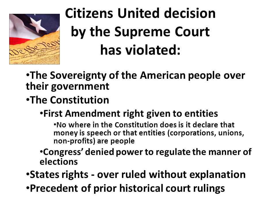 Citizens United decision by the Supreme Court has violated: The Sovereignty of the American people over their government The Constitution First Amendment right given to entities No where in the Constitution does is it declare that money is speech or that entities (corporations, unions, non-profits) are people Congress' denied power to regulate the manner of elections States rights - over ruled without explanation Precedent of prior historical court rulings