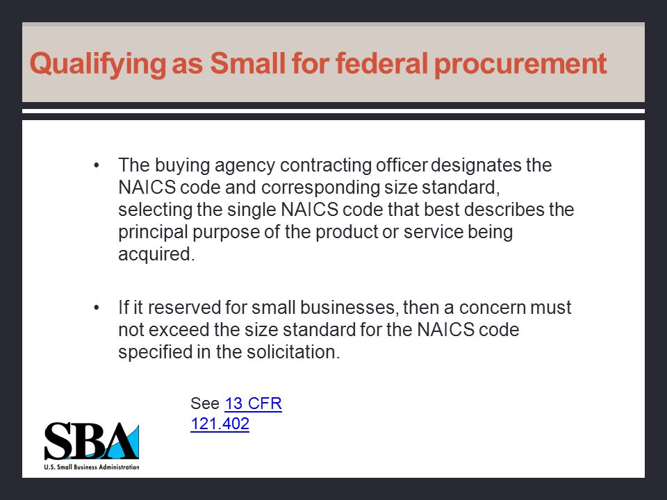 Qualifying as Small for federal procurement The buying agency contracting officer designates the NAICS code and corresponding size standard, selecting the single NAICS code that best describes the principal purpose of the product or service being acquired.