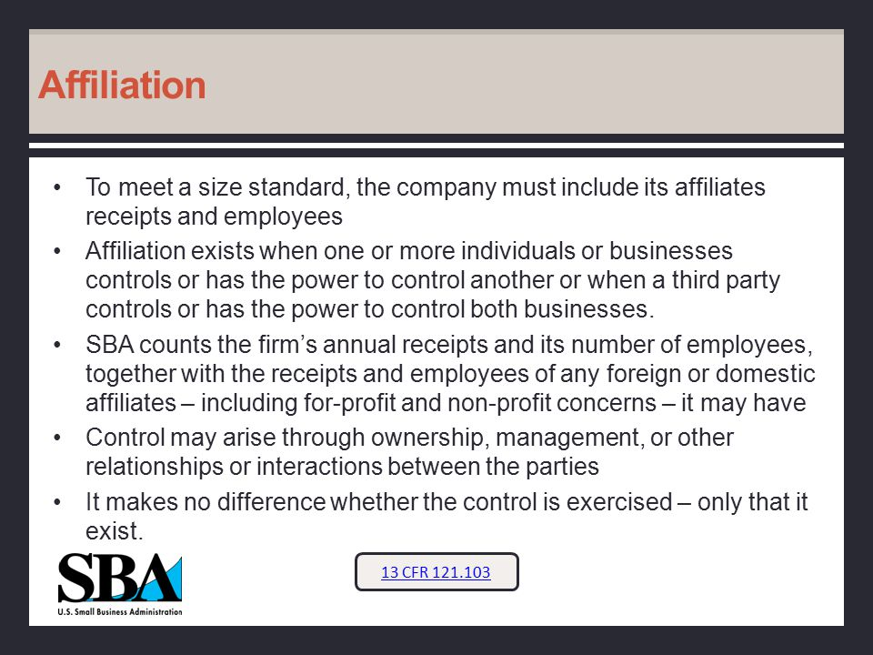 Affiliation To meet a size standard, the company must include its affiliates receipts and employees Affiliation exists when one or more individuals or businesses controls or has the power to control another or when a third party controls or has the power to control both businesses.