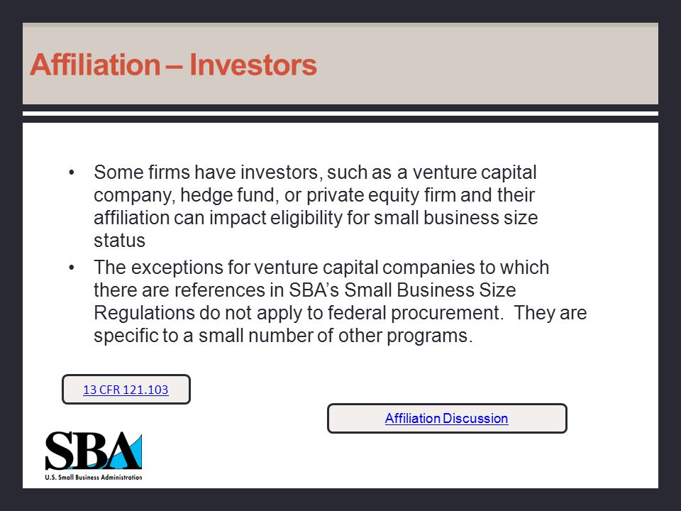 Affiliation – Investors Some firms have investors, such as a venture capital company, hedge fund, or private equity firm and their affiliation can impact eligibility for small business size status The exceptions for venture capital companies to which there are references in SBA's Small Business Size Regulations do not apply to federal procurement.