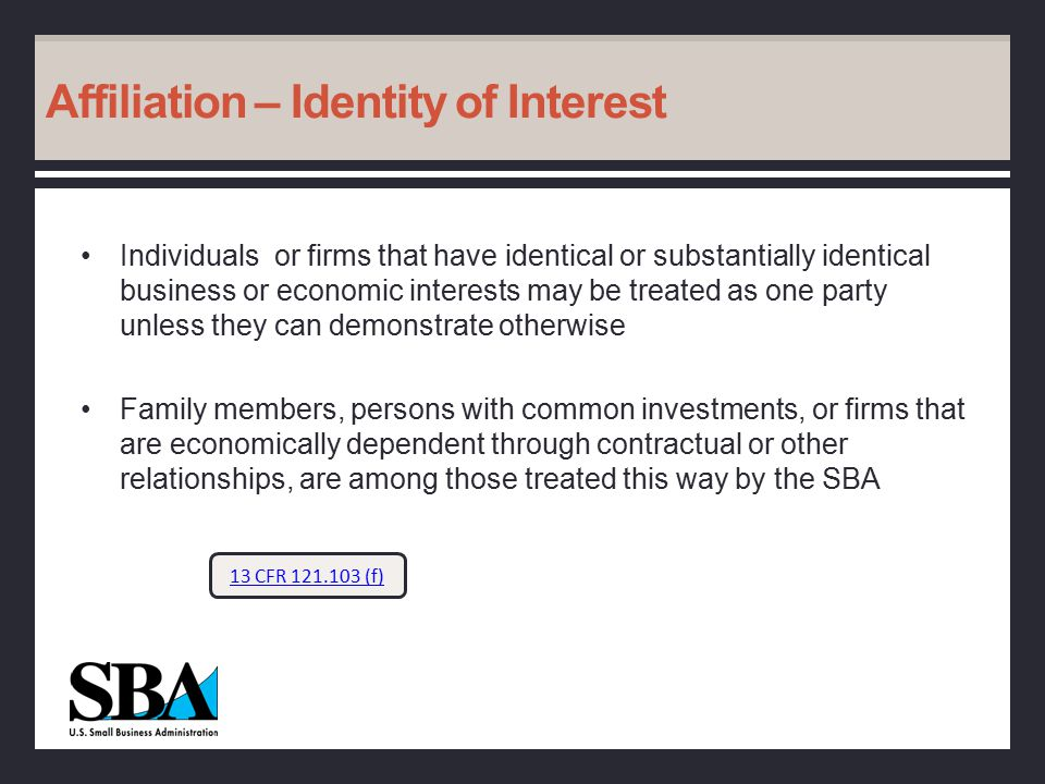 Affiliation – Identity of Interest Individuals or firms that have identical or substantially identical business or economic interests may be treated as one party unless they can demonstrate otherwise Family members, persons with common investments, or firms that are economically dependent through contractual or other relationships, are among those treated this way by the SBA 13 CFR 121.103 (f)