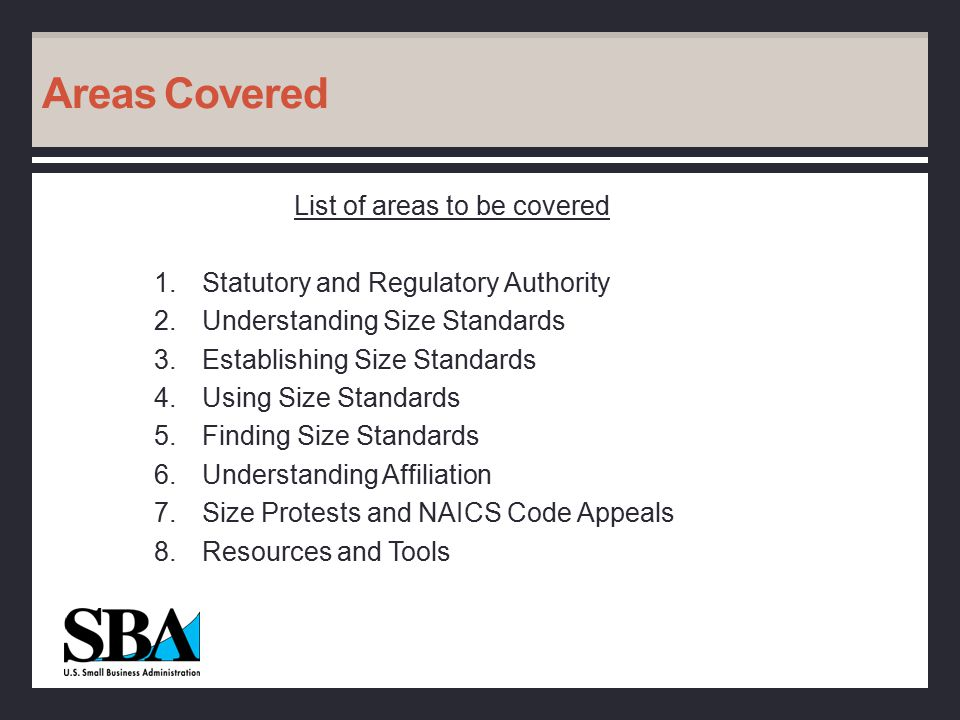 Areas Covered List of areas to be covered 1.Statutory and Regulatory Authority 2.Understanding Size Standards 3.Establishing Size Standards 4.Using Size Standards 5.Finding Size Standards 6.Understanding Affiliation 7.Size Protests and NAICS Code Appeals 8.Resources and Tools
