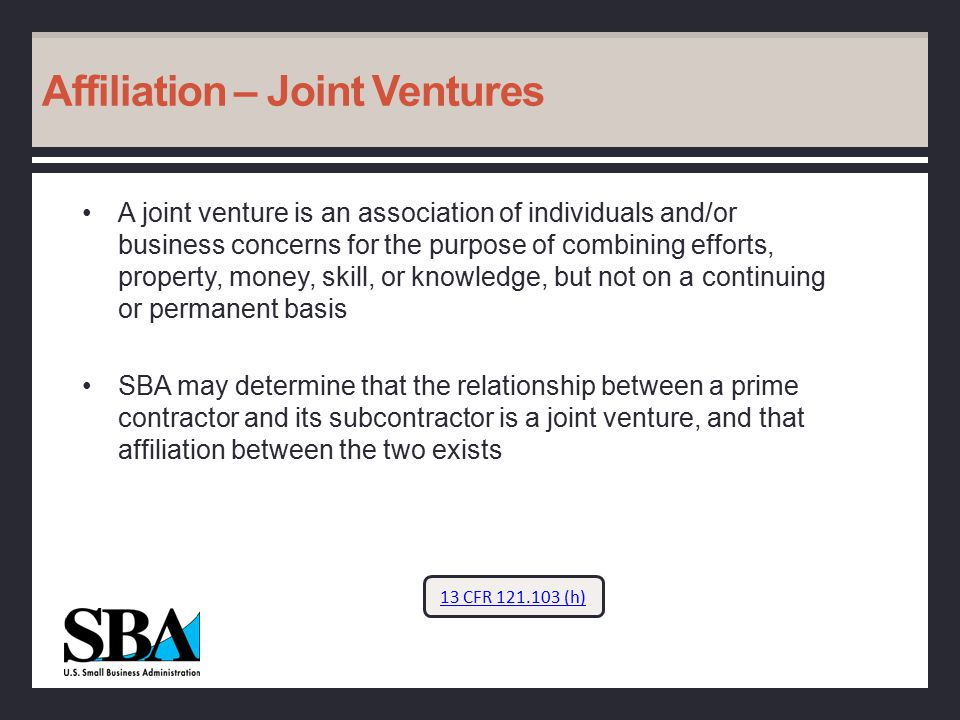 Affiliation – Joint Ventures A joint venture is an association of individuals and/or business concerns for the purpose of combining efforts, property, money, skill, or knowledge, but not on a continuing or permanent basis SBA may determine that the relationship between a prime contractor and its subcontractor is a joint venture, and that affiliation between the two exists 13 CFR 121.103 (h)
