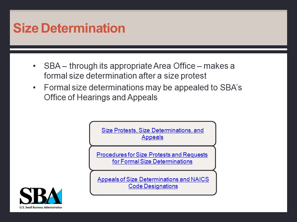 Size Determination SBA – through its appropriate Area Office – makes a formal size determination after a size protest Formal size determinations may be appealed to SBA's Office of Hearings and Appeals Procedures for Size Protests and Requests for Formal Size Determinations Appeals of Size Determinations and NAICS Code Designations Size Protests, Size Determinations, and Appeals