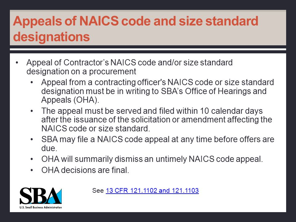 Appeals of NAICS code and size standard designations Appeal of Contractor's NAICS code and/or size standard designation on a procurement Appeal from a contracting officer s NAICS code or size standard designation must be in writing to SBA's Office of Hearings and Appeals (OHA).