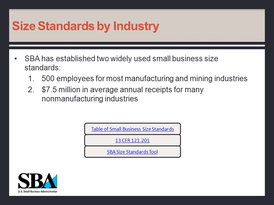 Size Standards by Industry SBA has established two widely used small business size standards: 1.500 employees for most manufacturing and mining industries 2.$7.5 million in average annual receipts for many nonmanufacturing industries Table of Small Business Size Standards SBA Size Standards Tool 13 CFR 121.201