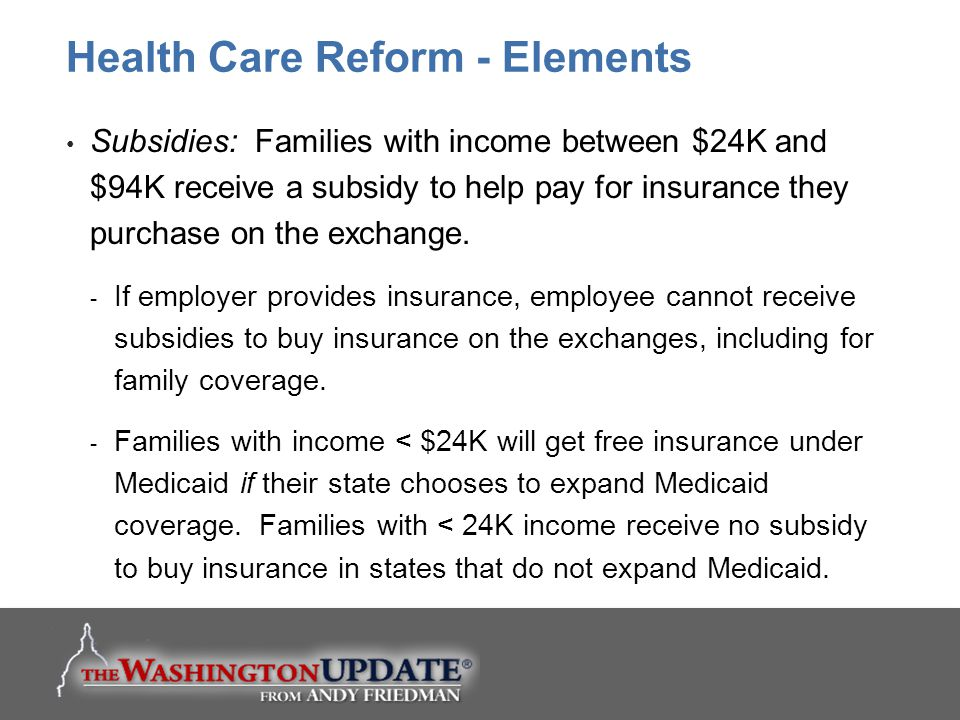 Subsidies: Families with income between $24K and $94K receive a subsidy to help pay for insurance they purchase on the exchange.  If employer provide