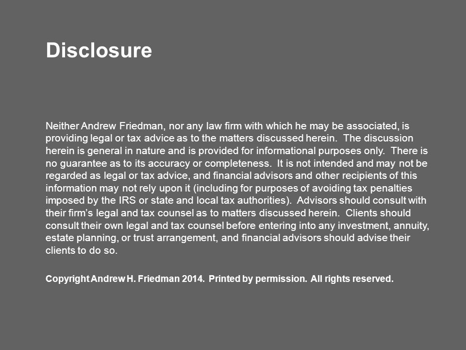 Disclosure Neither Andrew Friedman, nor any law firm with which he may be associated, is providing legal or tax advice as to the matters discussed her
