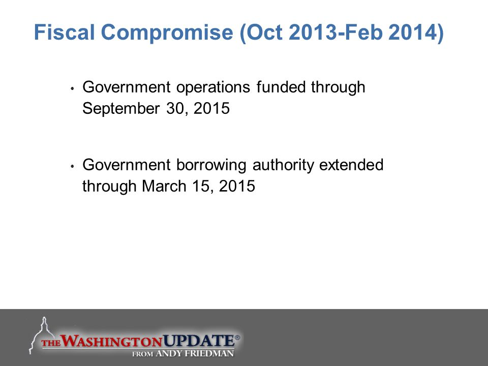 Government operations funded through September 30, 2015 Government borrowing authority extended through March 15, 2015 Fiscal Compromise (Oct 2013-Feb