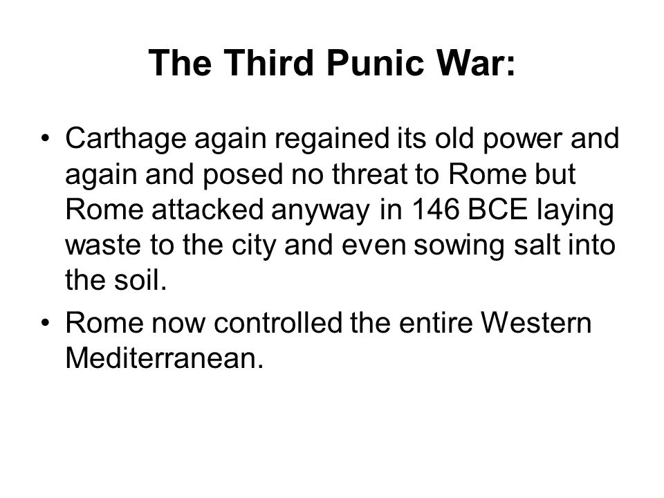 The Third Punic War: Carthage again regained its old power and again and posed no threat to Rome but Rome attacked anyway in 146 BCE laying waste to t