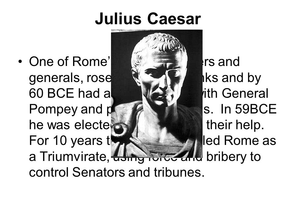 Julius Caesar One of Rome's greatest leaders and generals, rose through the ranks and by 60 BCE had aligned himself with General Pompey and politician