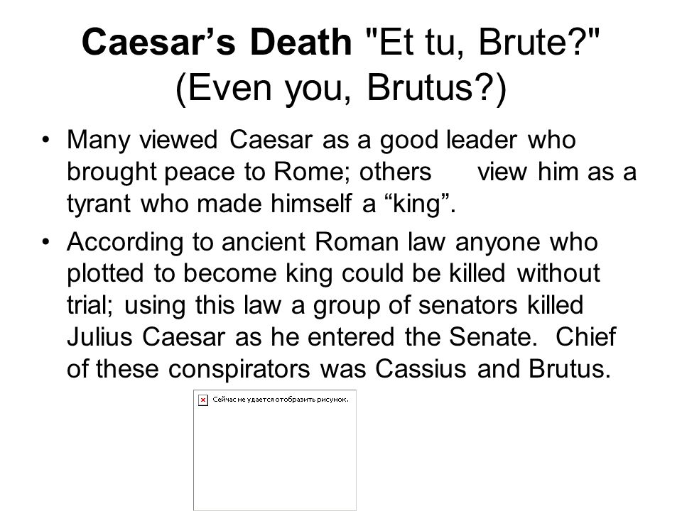 Caesar's Death Et tu, Brute? (Even you, Brutus?) Many viewed Caesar as a good leader who brought peace to Rome; others view him as a tyrant who made himself a king .
