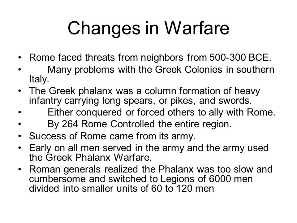 Changes in Warfare Rome faced threats from neighbors from 500-300 BCE. Many problems with the Greek Colonies in southern Italy. The Greek phalanx was
