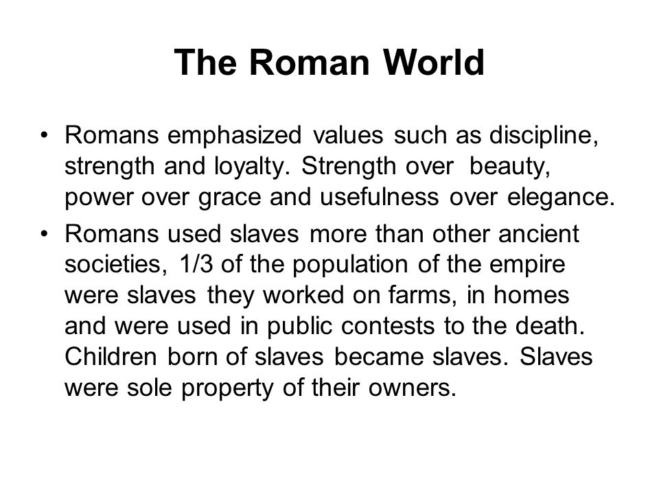 The Roman World Romans emphasized values such as discipline, strength and loyalty. Strength over beauty, power over grace and usefulness over elegance