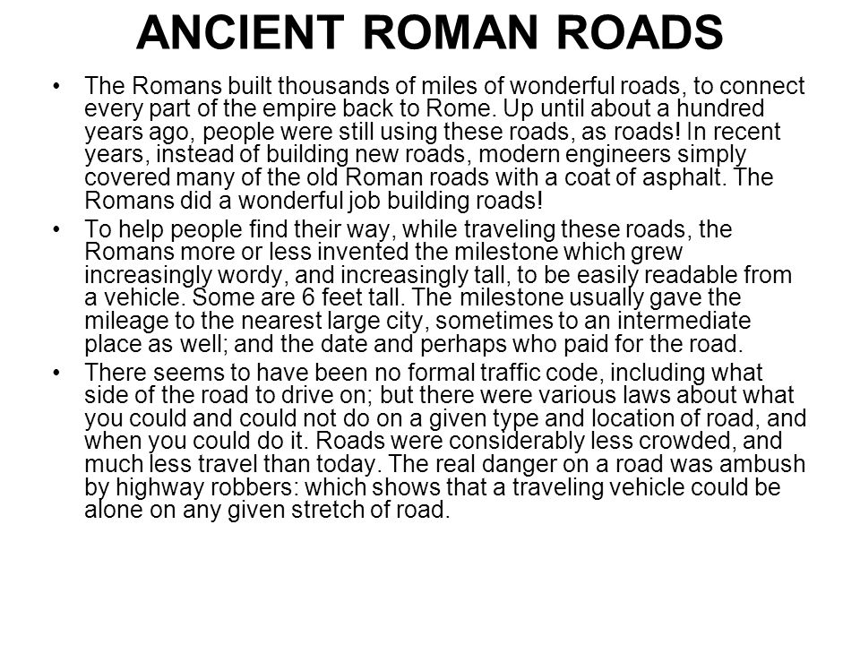 ANCIENT ROMAN ROADS The Romans built thousands of miles of wonderful roads, to connect every part of the empire back to Rome. Up until about a hundred