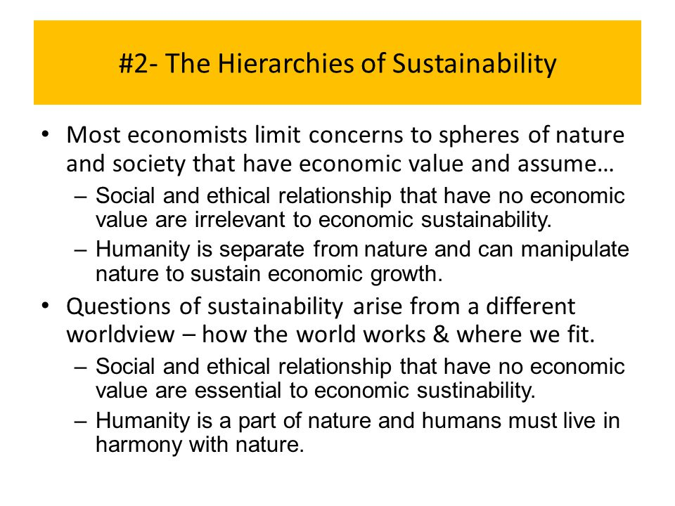 #2- The Hierarchies of Sustainability Most economists limit concerns to spheres of nature and society that have economic value and assume… –Social and