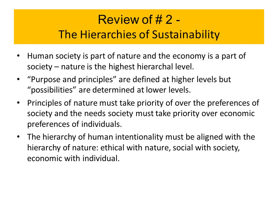 Review of # 2 - The Hierarchies of Sustainability Human society is part of nature and the economy is a part of society – nature is the highest hierarc
