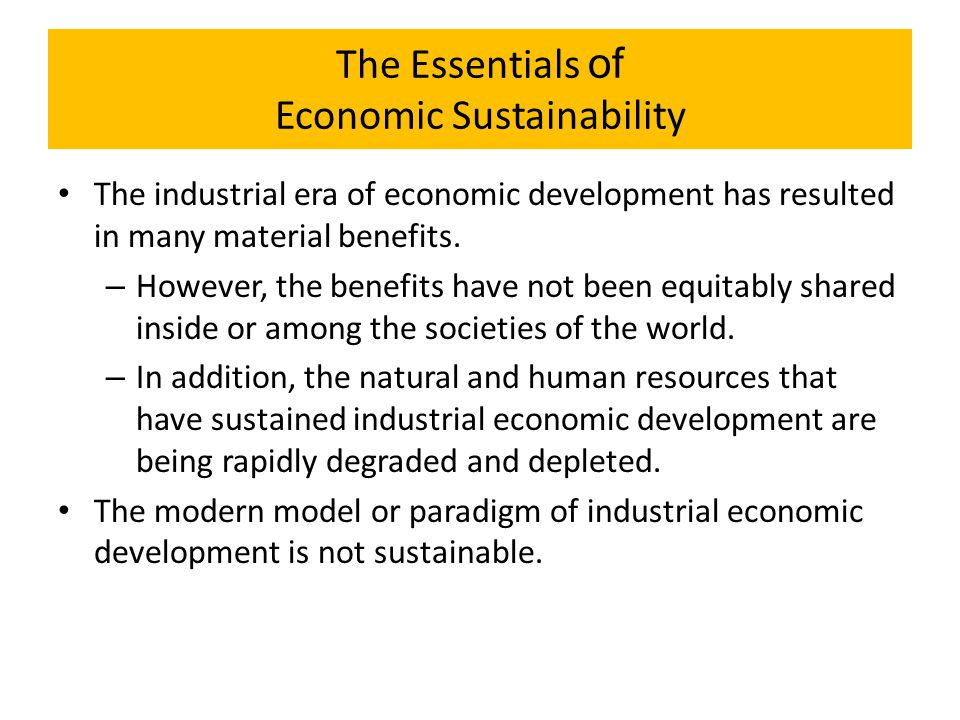 The Essentials of Economic Sustainability The industrial era of economic development has resulted in many material benefits. – However, the benefits h