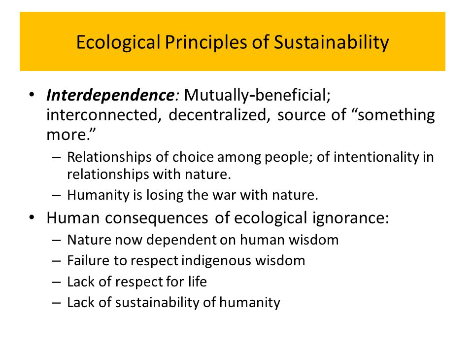 "Ecological Principles of Sustainability Interdependence: Mutually - beneficial; interconnected, decentralized, source of ""something more."" – Relations"