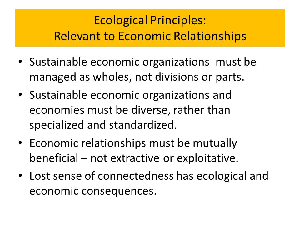 Ecological Principles: Relevant to Economic Relationships Sustainable economic organizations must be managed as wholes, not divisions or parts. Sustai