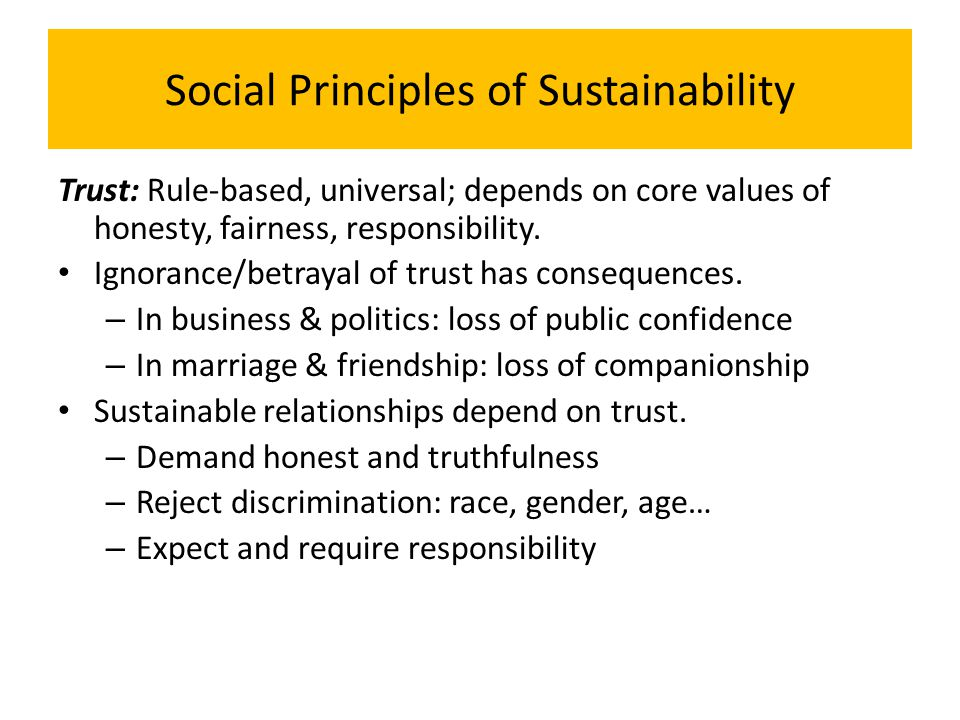 Social Principles of Sustainability Trust: Rule-based, universal; depends on core values of honesty, fairness, responsibility. Ignorance/betrayal of t
