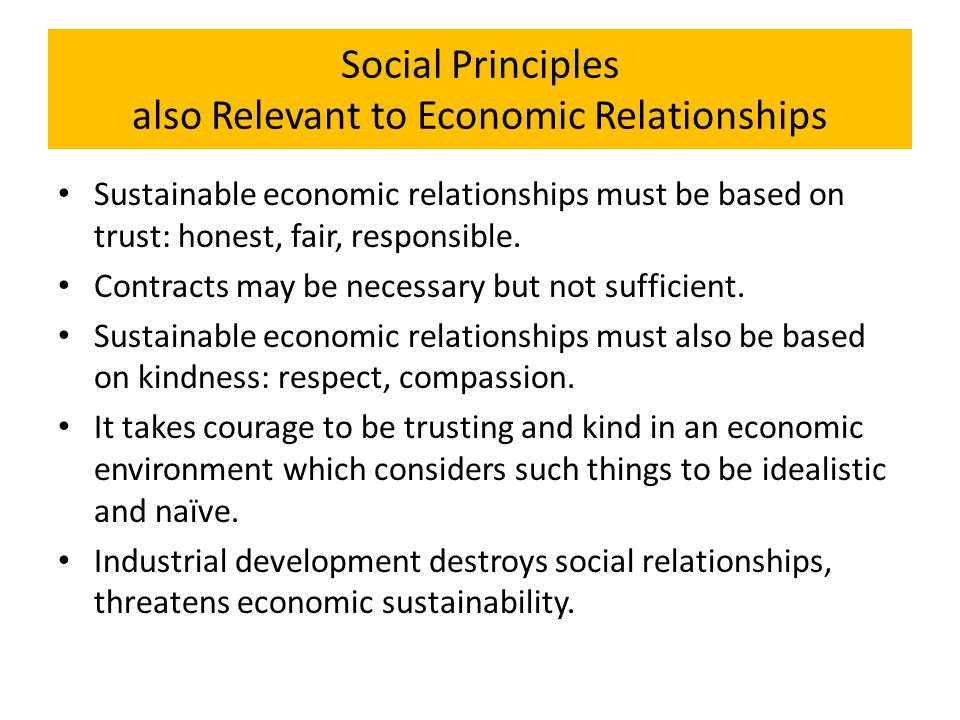 Social Principles also Relevant to Economic Relationships Sustainable economic relationships must be based on trust: honest, fair, responsible. Contra