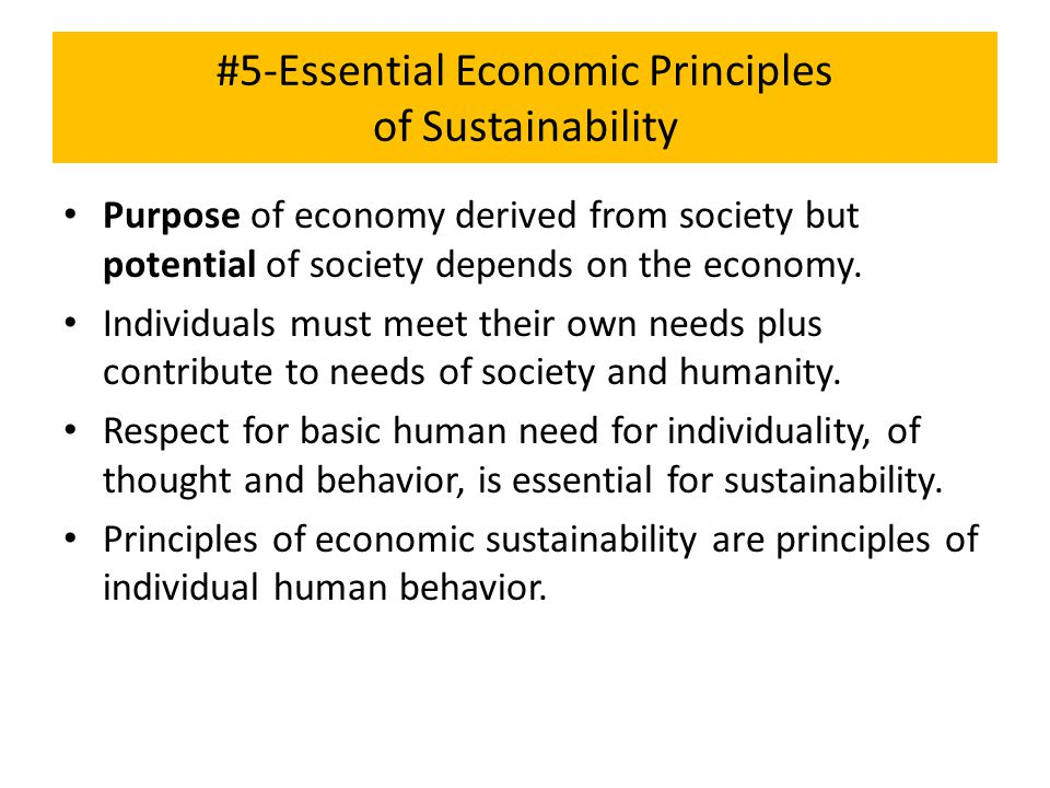 #5-Essential Economic Principles of Sustainability Purpose of economy derived from society but potential of society depends on the economy. Individual