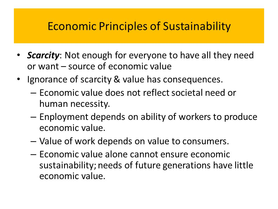 Economic Principles of Sustainability Scarcity: Not enough for everyone to have all they need or want – source of economic value Ignorance of scarcity