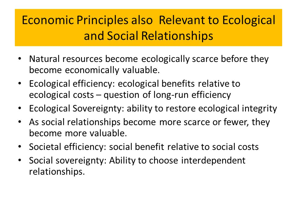 Economic Principles also Relevant to Ecological and Social Relationships Natural resources become ecologically scarce before they become economically