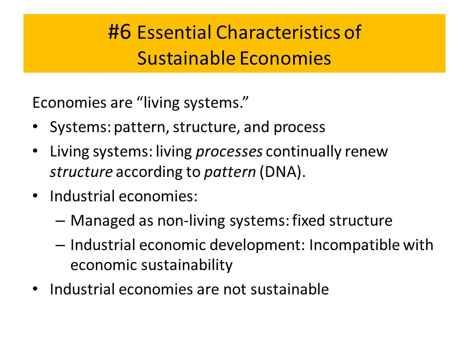 "#6 Essential Characteristics of Sustainable Economies Economies are ""living systems."" Systems: pattern, structure, and process Living systems: living"