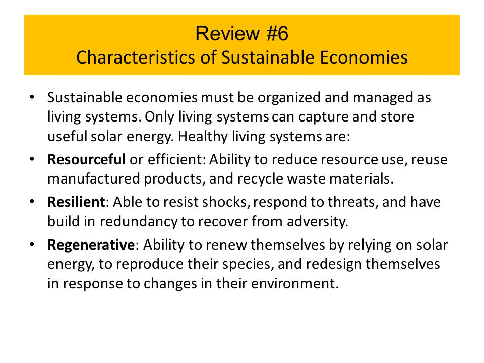 Review #6 Characteristics of Sustainable Economies Sustainable economies must be organized and managed as living systems. Only living systems can capt