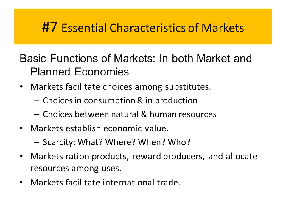 #7 Essential Characteristics of Markets Basic Functions of Markets: In both Market and Planned Economies Markets facilitate choices among substitutes.