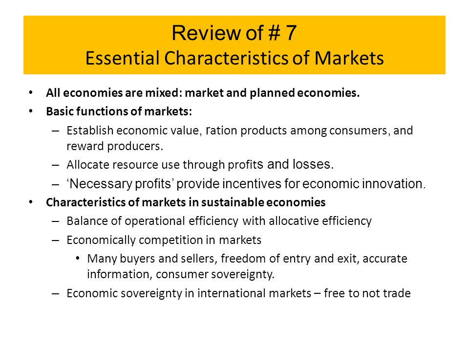 Review of # 7 Essential Characteristics of Markets All economies are mixed: market and planned economies. Basic functions of markets: – Establish econ
