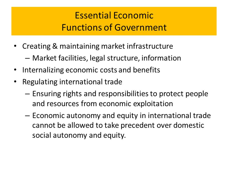 Essential Economic Functions of Government Creating & maintaining market infrastructure – Market facilities, legal structure, information Internalizin