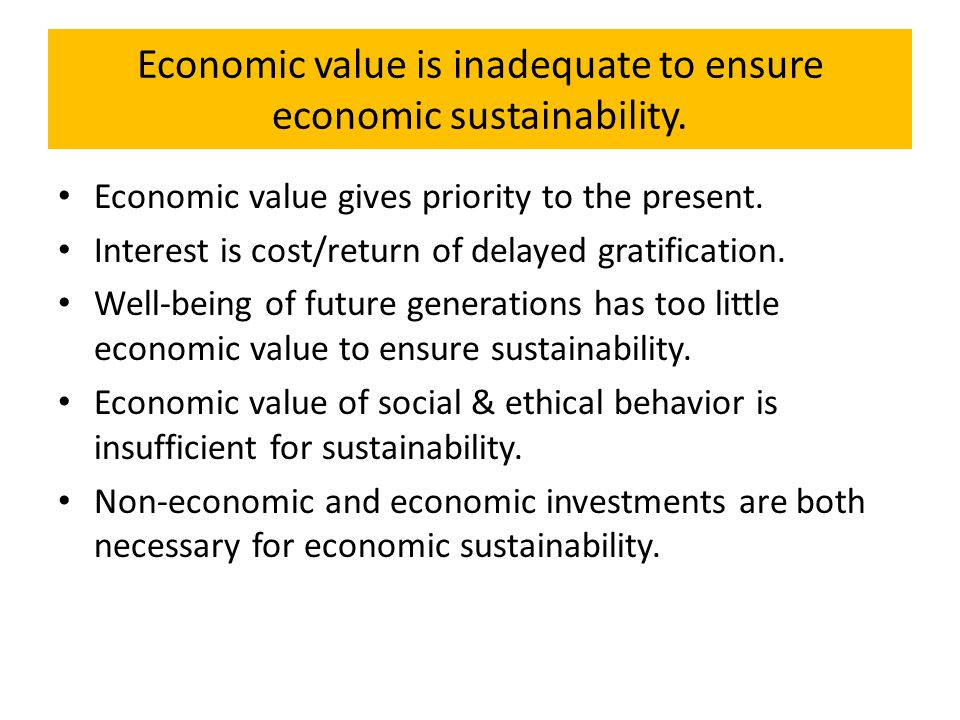 Economic value is inadequate to ensure economic sustainability. Economic value gives priority to the present. Interest is cost/return of delayed grati