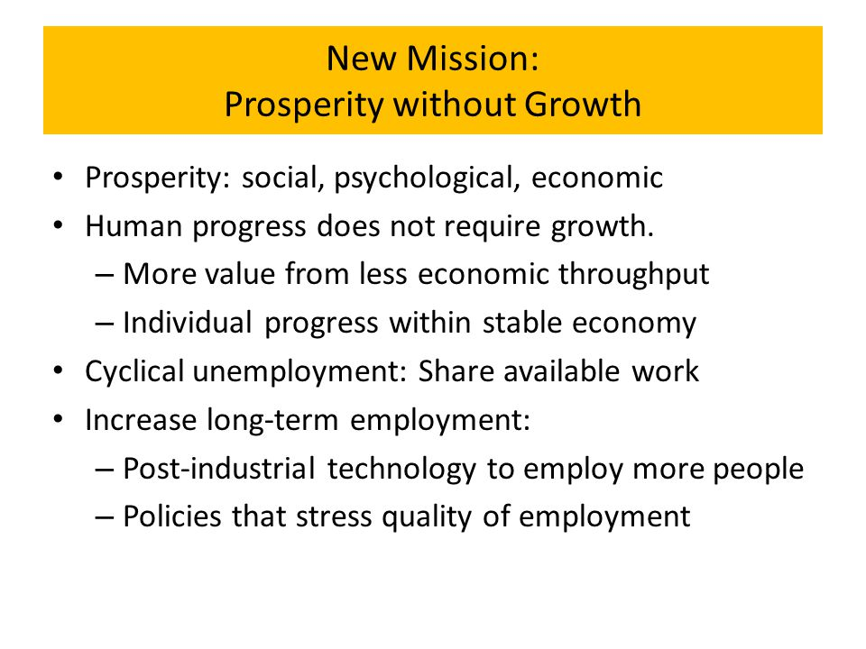 New Mission: Prosperity without Growth Prosperity: social, psychological, economic Human progress does not require growth. – More value from less econ