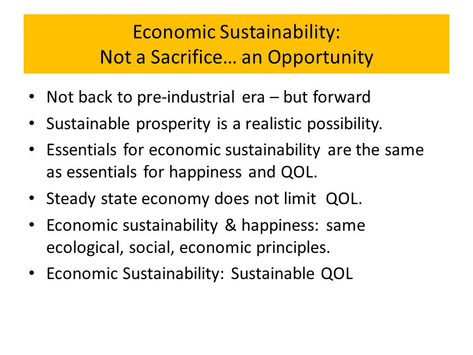 Economic Sustainability: Not a Sacrifice… an Opportunity Not back to pre-industrial era – but forward Sustainable prosperity is a realistic possibilit