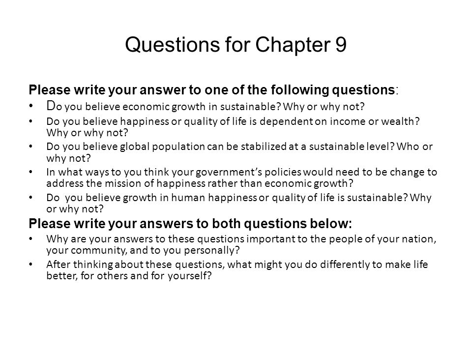 Questions for Chapter 9 Please write your answer to one of the following questions: D o you believe economic growth in sustainable? Why or why not? Do