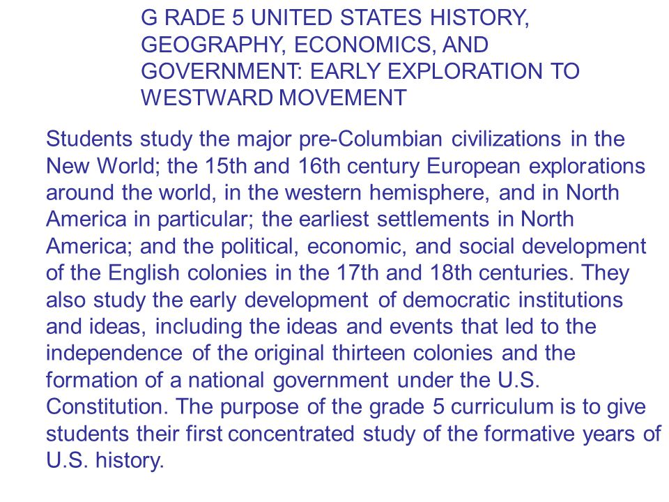 G RADE 5 UNITED STATES HISTORY, GEOGRAPHY, ECONOMICS, AND GOVERNMENT: EARLY EXPLORATION TO WESTWARD MOVEMENT Students study the major pre-Columbian civilizations in the New World; the 15th and 16th century European explorations around the world, in the western hemisphere, and in North America in particular; the earliest settlements in North America; and the political, economic, and social development of the English colonies in the 17th and 18th centuries.
