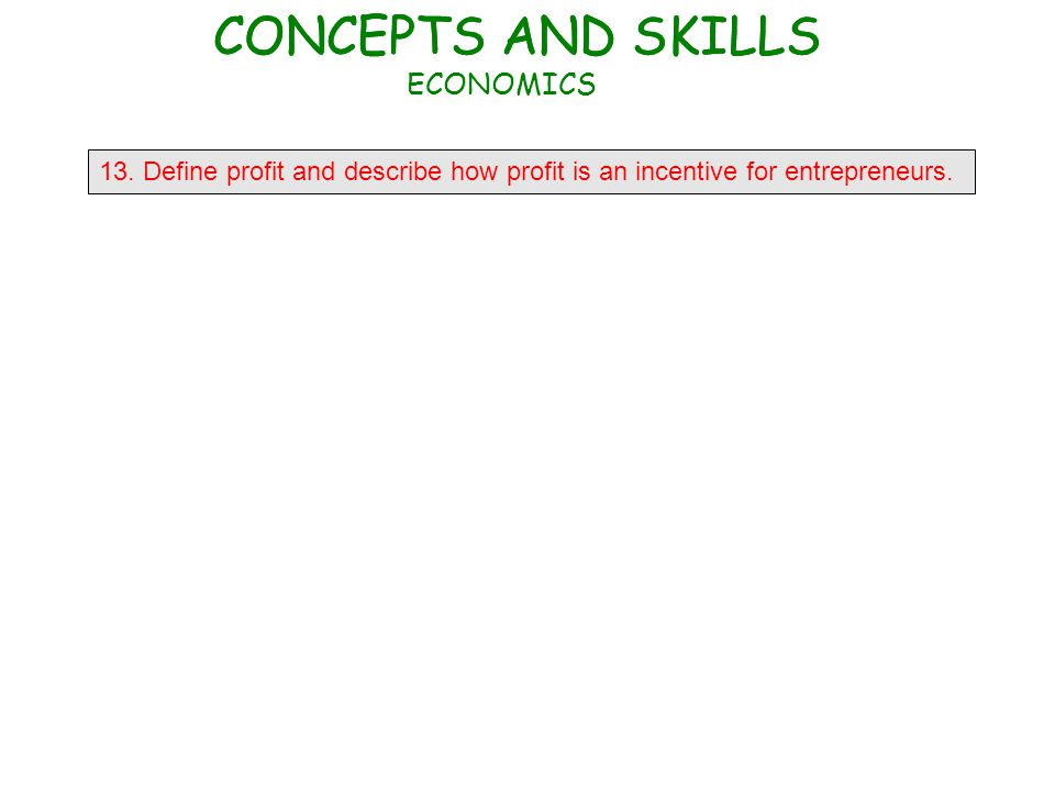 13. Define profit and describe how profit is an incentive for entrepreneurs. CONCEPTS AND SKILLS ECONOMICS