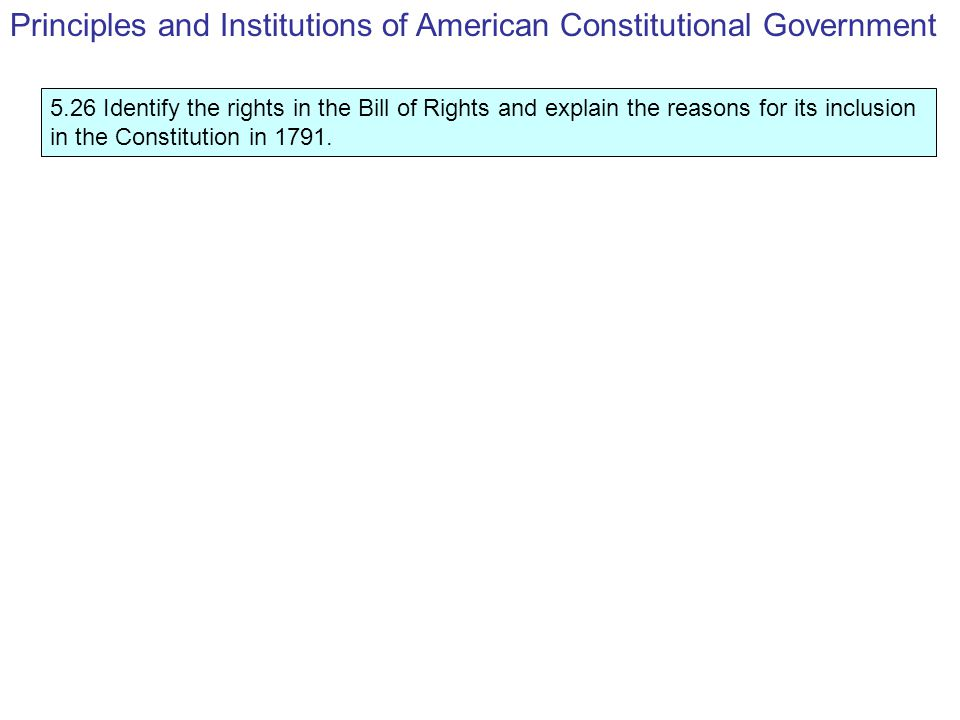 5.26 Identify the rights in the Bill of Rights and explain the reasons for its inclusion in the Constitution in 1791.