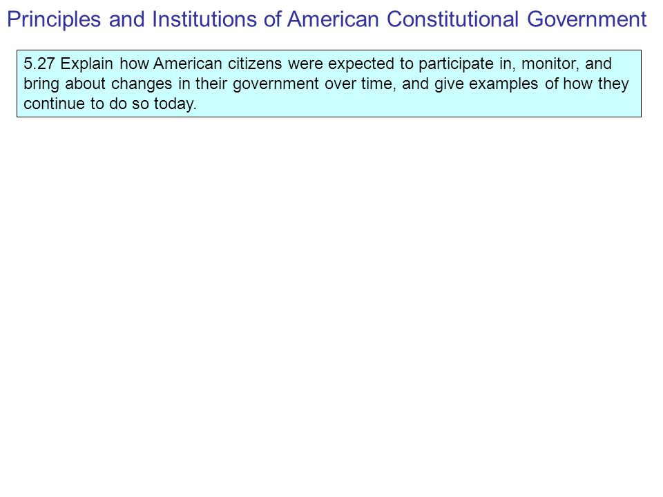 5.27 Explain how American citizens were expected to participate in, monitor, and bring about changes in their government over time, and give examples of how they continue to do so today.