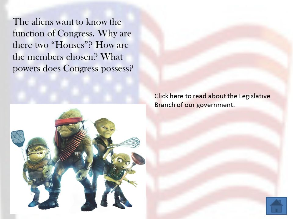 Click here for information on the Executive Branch of our government. The Aliens have several questions for you. Is the President an absolute ruler? D