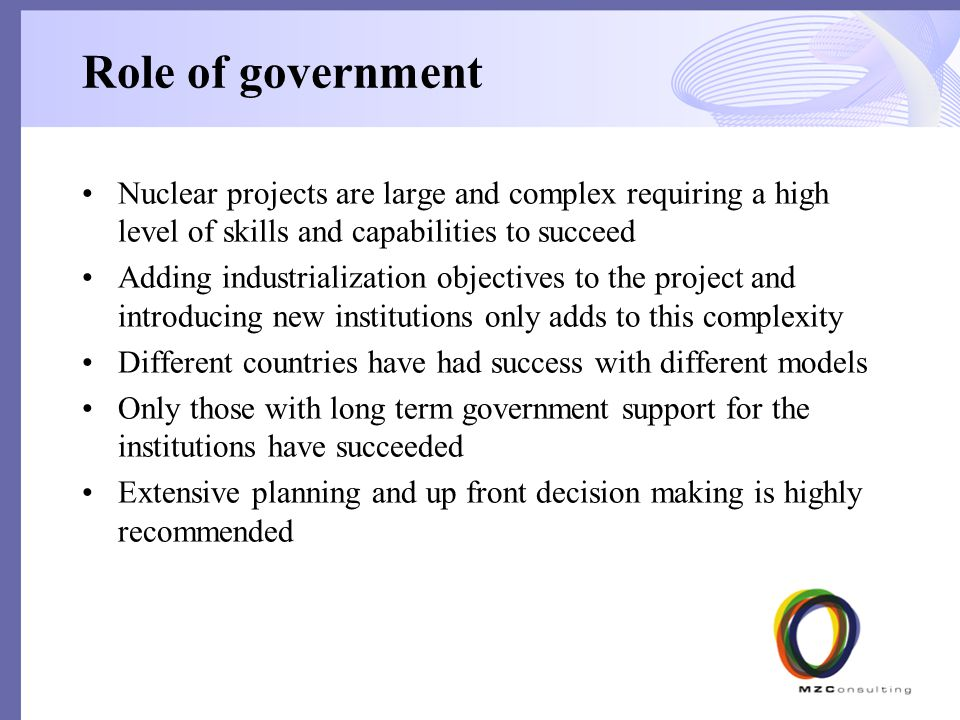 Role of government Nuclear projects are large and complex requiring a high level of skills and capabilities to succeed Adding industrialization objectives to the project and introducing new institutions only adds to this complexity Different countries have had success with different models Only those with long term government support for the institutions have succeeded Extensive planning and up front decision making is highly recommended 11