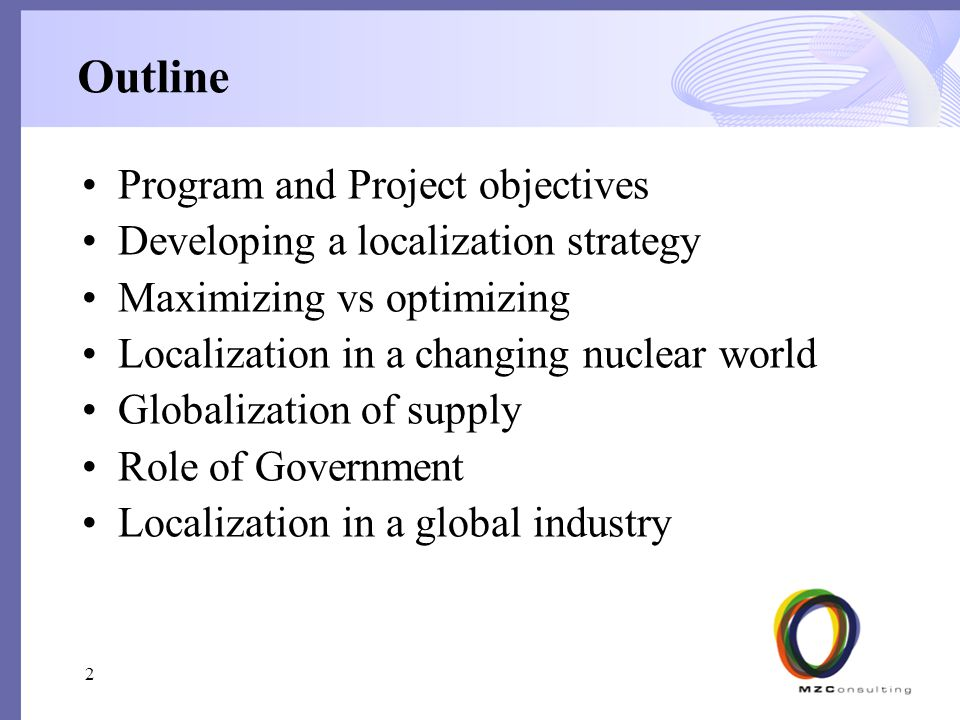 Outline Program and Project objectives Developing a localization strategy Maximizing vs optimizing Localization in a changing nuclear world Globalization of supply Role of Government Localization in a global industry 2
