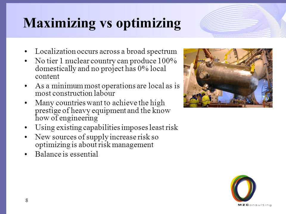 Maximizing vs optimizing Localization occurs across a broad spectrum No tier 1 nuclear country can produce 100% domestically and no project has 0% local content As a minimum most operations are local as is most construction labour Many countries want to achieve the high prestige of heavy equipment and the know how of engineering Using existing capabilities imposes least risk New sources of supply increase risk so optimizing is about risk management Balance is essential 8