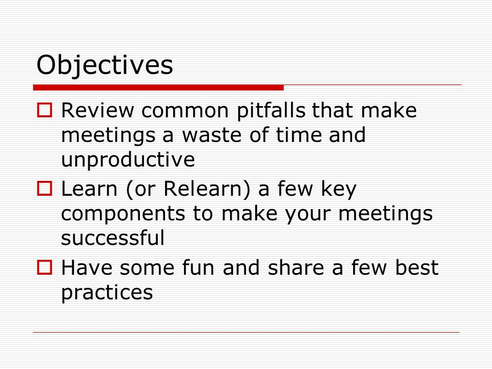 Objectives  Review common pitfalls that make meetings a waste of time and unproductive  Learn (or Relearn) a few key components to make your meetings successful  Have some fun and share a few best practices