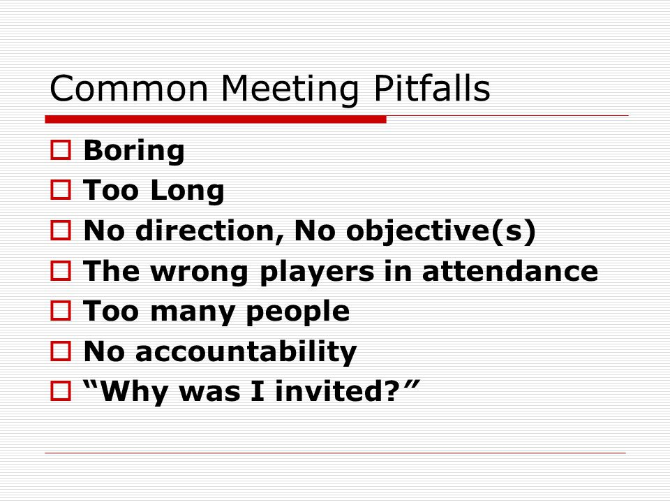 Common Meeting Pitfalls  Boring  Too Long  No direction, No objective(s)  The wrong players in attendance  Too many people  No accountability  Why was I invited